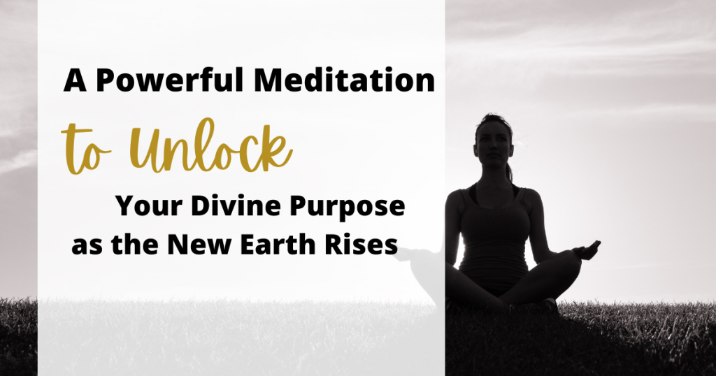 A Powerful Meditation to Unlock Your Divine Purpose as the New Earth Rises