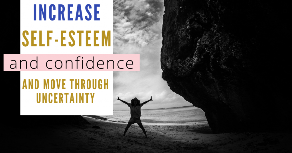 6 Ways You Can Increase Your Self-Esteem and Confidence and Move Through Uncertainty