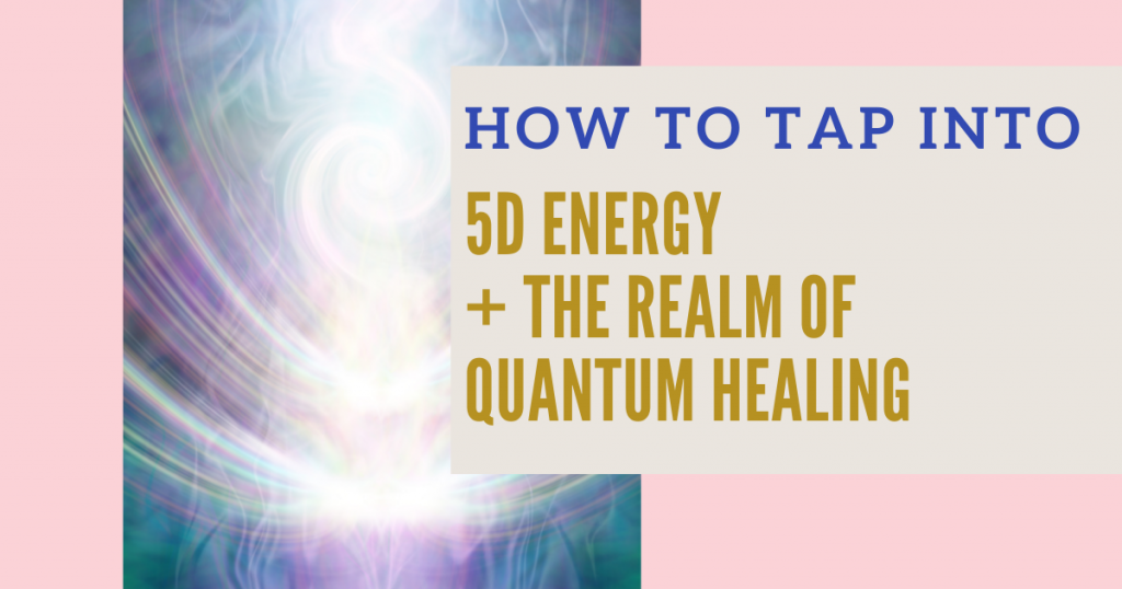 How to Use 5D Energy and Tap into the Realm of Quantum Healing